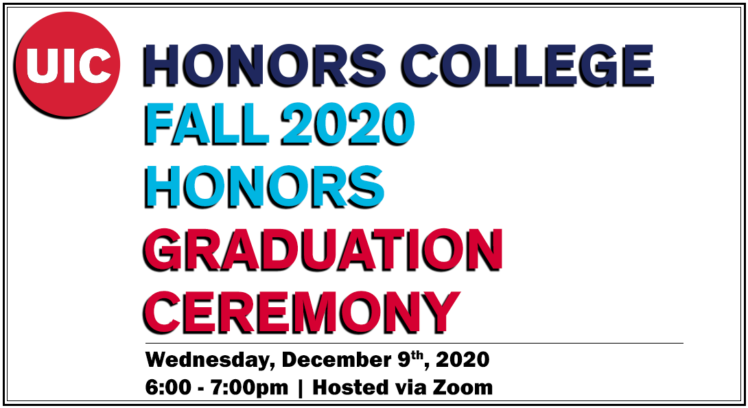 UIC Honors College Fall 2020 Honors Graduation Ceremony - Wednesday, December 9th, 2020 - 6-7pm, Hosted via Zoom